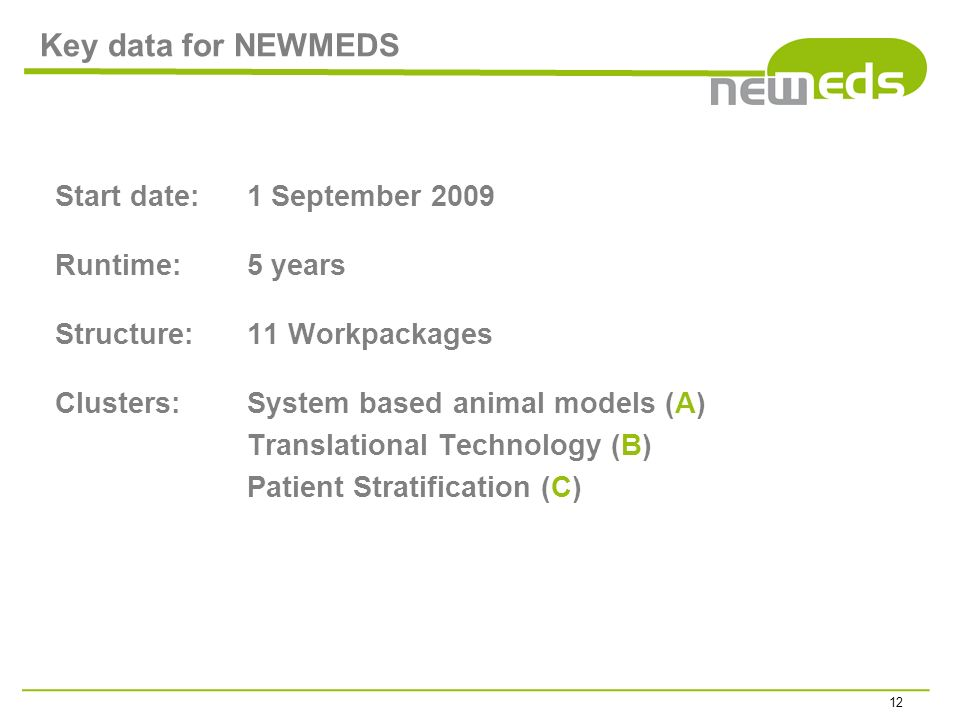 Key data for NEWMEDS Start date: 1 September 2009 Runtime: 5 years Structure: 11 Workpackages Clusters: System based animal models (A) Translational T