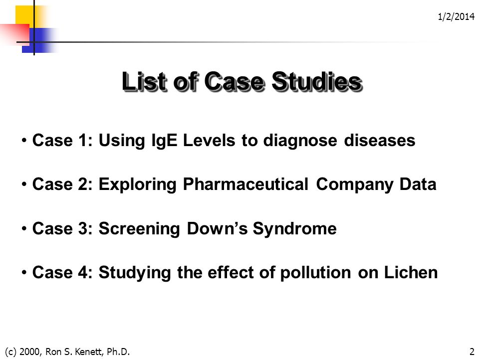 1/2/2014 (c) 2000, Ron S. Kenett, Ph.D.2 List of Case Studies Case 1: Using IgE Levels to diagnose diseases Case 2: Exploring Pharmaceutical Company D