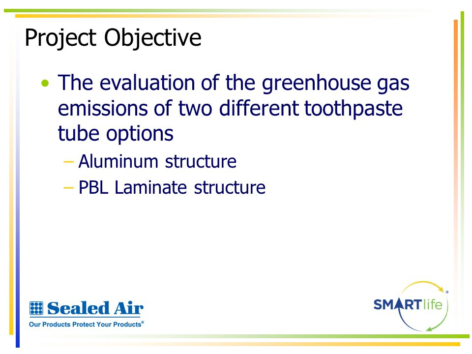 Project Objective The evaluation of the greenhouse gas emissions of two different toothpaste tube options –Aluminum structure –PBL Laminate structure
