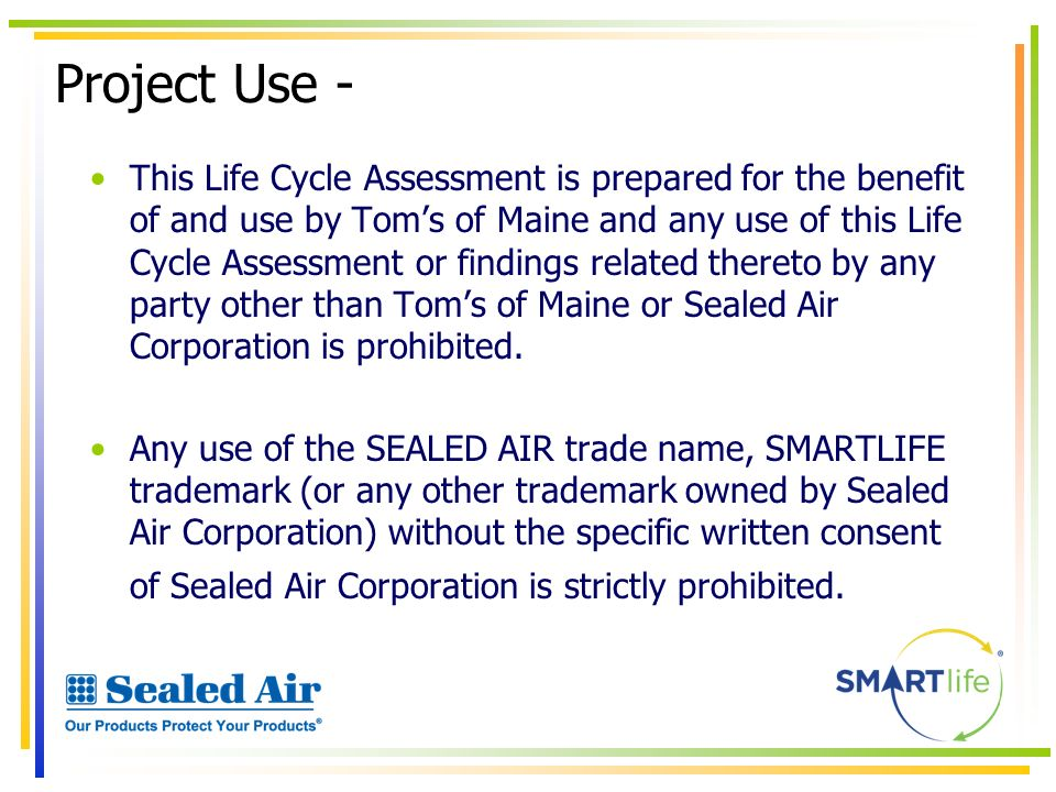 Project Use - This Life Cycle Assessment is prepared for the benefit of and use by Toms of Maine and any use of this Life Cycle Assessment or findings
