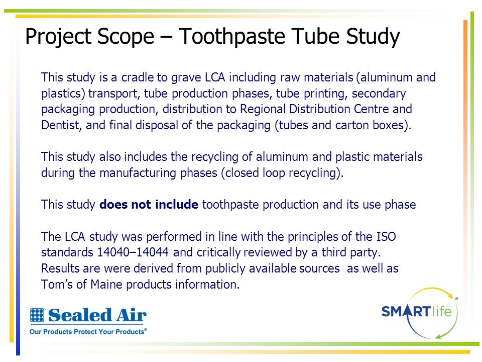 Project Scope – Toothpaste Tube Study This study is a cradle to grave LCA including raw materials (aluminum and plastics) transport, tube production p