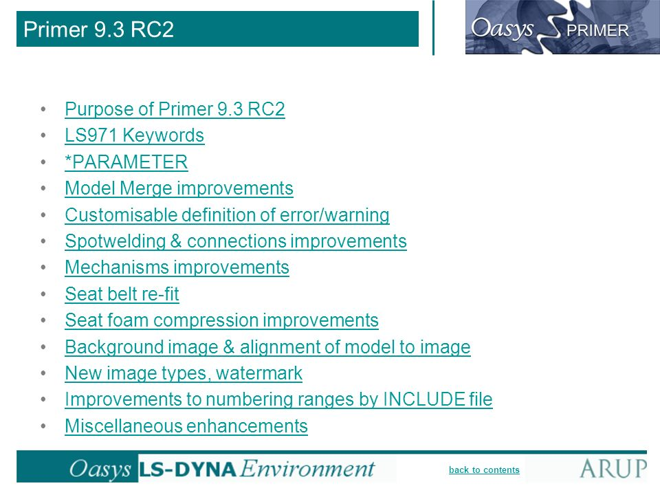 back to contents Primer 9.3 RC2 Purpose of Primer 9.3 RC2 LS971 Keywords *PARAMETER Model Merge improvements Customisable definition of error/warning Spotwelding & connections improvements Mechanisms improvements Seat belt re-fit Seat foam compression improvements Background image & alignment of model to image New image types, watermark Improvements to numbering ranges by INCLUDE file Miscellaneous enhancements