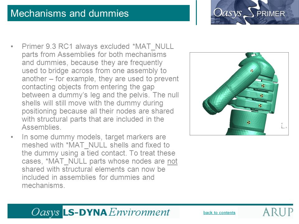 back to contents Mechanisms and dummies Primer 9.3 RC1 always excluded *MAT_NULL parts from Assemblies for both mechanisms and dummies, because they are frequently used to bridge across from one assembly to another – for example, they are used to prevent contacting objects from entering the gap between a dummys leg and the pelvis.