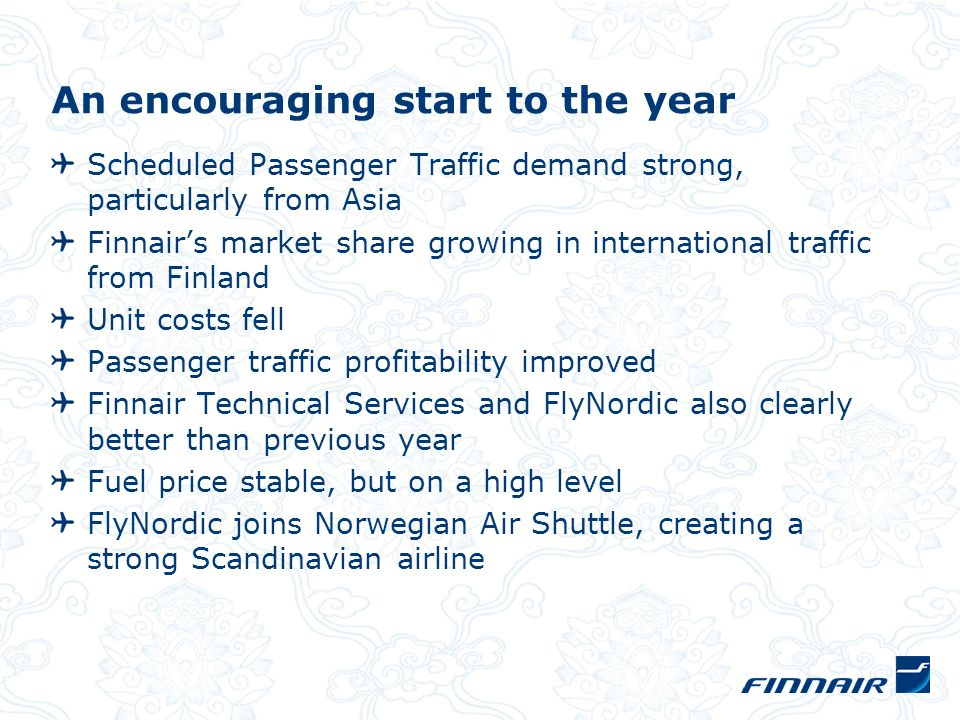 An encouraging start to the year Scheduled Passenger Traffic demand strong, particularly from Asia Finnairs market share growing in international traf