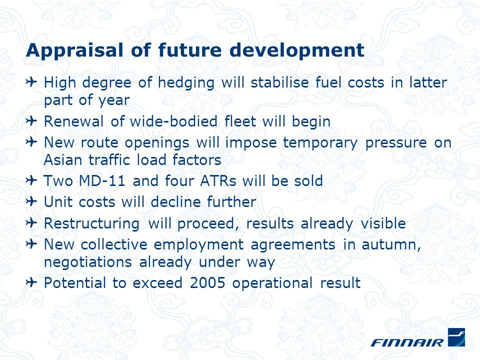 Appraisal of future development High degree of hedging will stabilise fuel costs in latter part of year Renewal of wide-bodied fleet will begin New ro