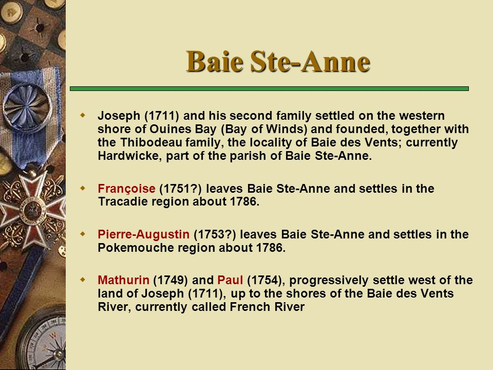 Baie Ste-Anne Joseph (1711) and his second family settled on the western shore of Ouines Bay (Bay of Winds) and founded, together with the Thibodeau family, the locality of Baie des Vents; currently Hardwicke, part of the parish of Baie Ste-Anne.