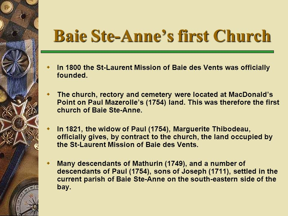 Baie Ste-Annes first Church In 1800 the St-Laurent Mission of Baie des Vents was officially founded. The church, rectory and cemetery were located at