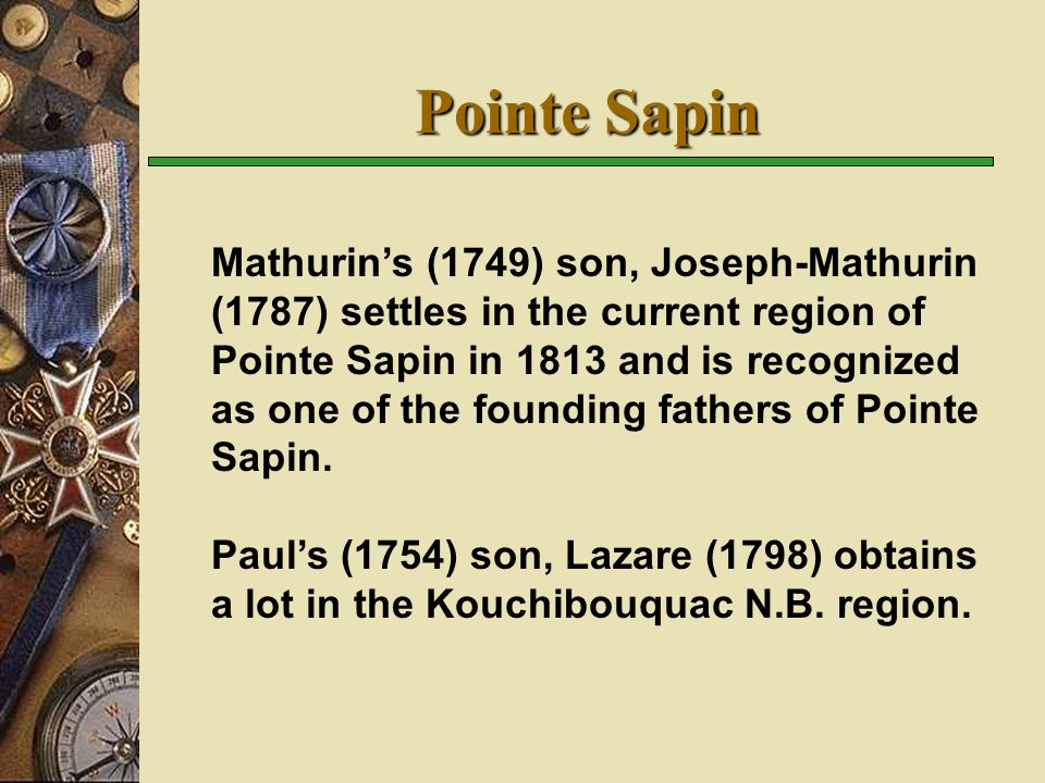 Pointe Sapin Mathurins (1749) son, Joseph-Mathurin (1787) settles in the current region of Pointe Sapin in 1813 and is recognized as one of the founding fathers of Pointe Sapin.