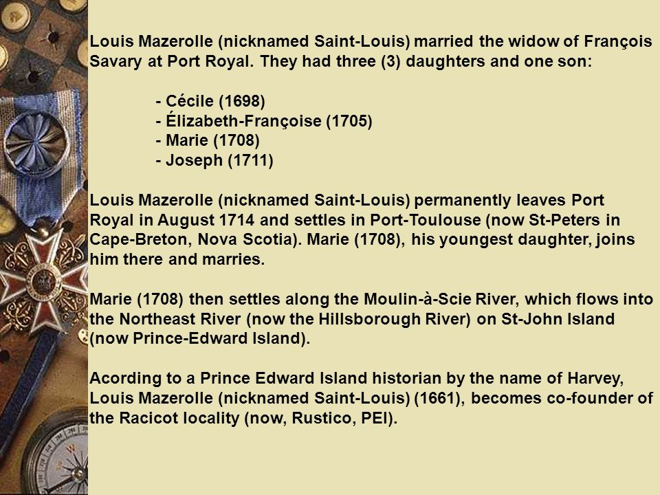 Louis Mazerolle (nicknamed Saint-Louis) married the widow of François Savary at Port Royal. They had three (3) daughters and one son: - Cécile (1698)