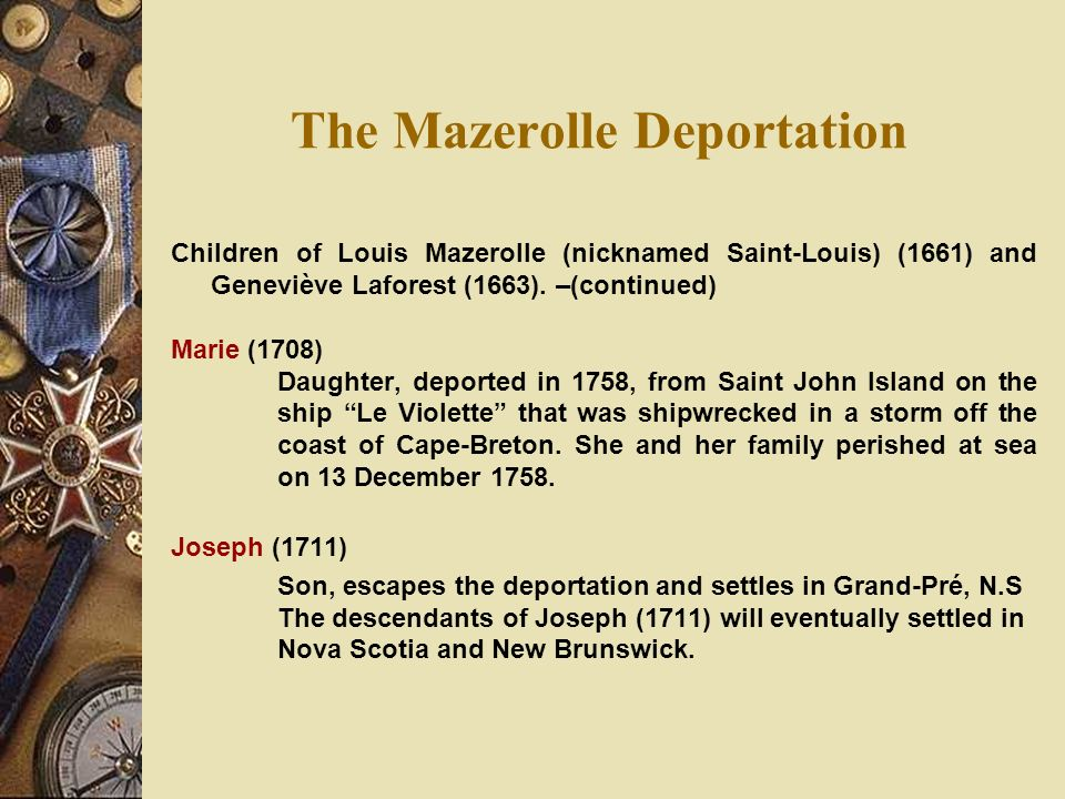 The Mazerolle Deportation Children of Louis Mazerolle (nicknamed Saint-Louis) (1661) and Geneviève Laforest (1663). –(continued) Marie (1708) Daughter