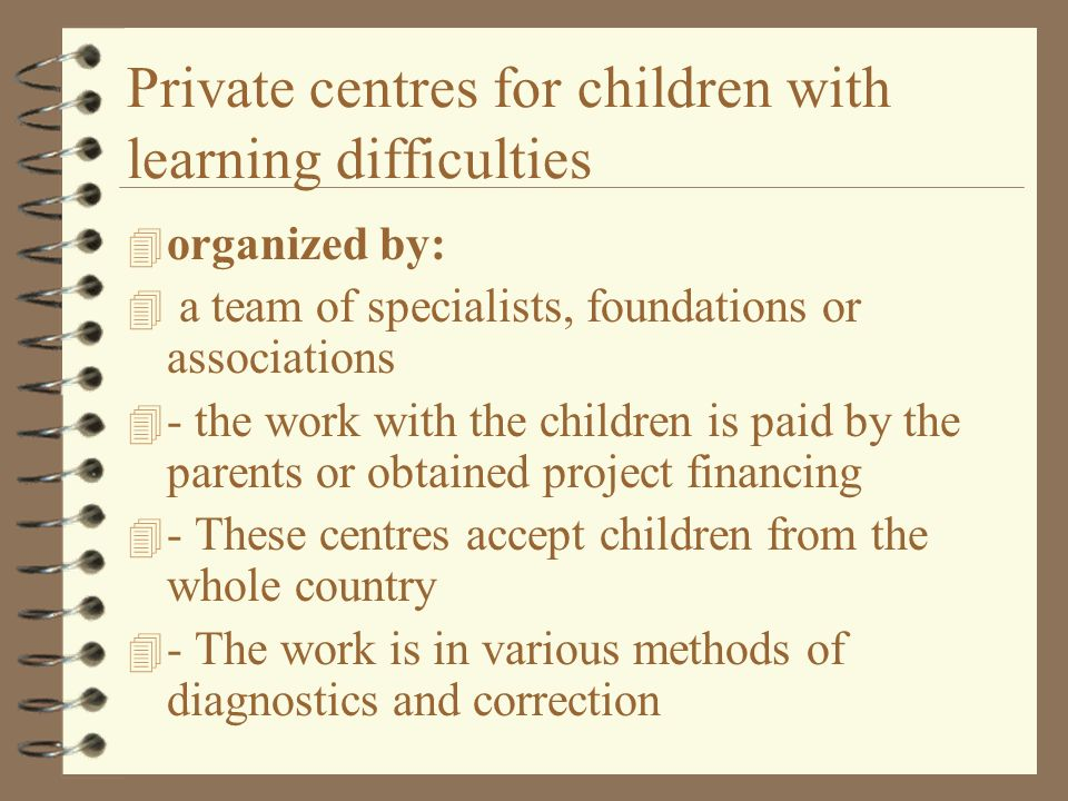 Private centres for children with learning difficulties 4 organized by: 4 a team of specialists, foundations or associations 4 - the work with the chi