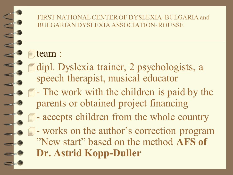FIRST NATIONAL CENTER OF DYSLEXIA- BULGARIA and BULGARIAN DYSLEXIA ASSOCIATION- ROUSSE 4 team : 4 dipl. Dyslexia trainer, 2 psychologists, a speech th
