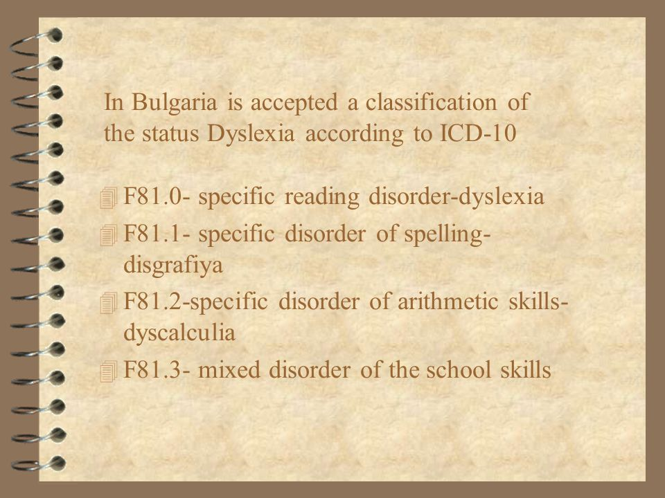 In Bulgaria is accepted a classification of the status Dyslexia according to ICD-10 4 F81.0- specific reading disorder-dyslexia 4 F81.1- specific diso