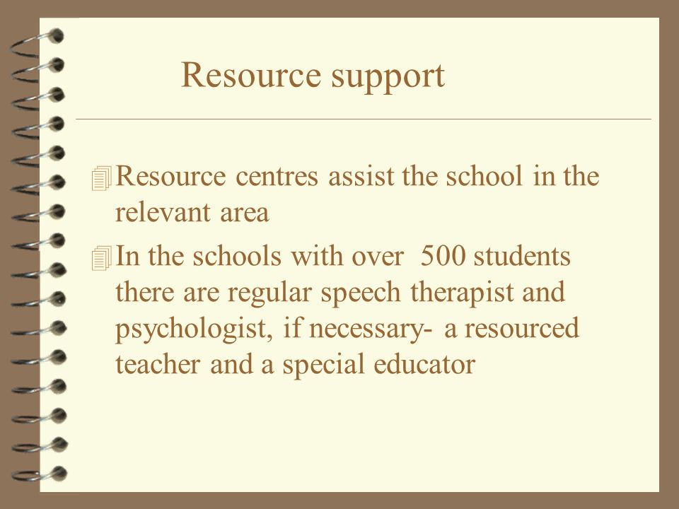 Resource support 4 Resource centres assist the school in the relevant area 4 In the schools with over 500 students there are regular speech therapist