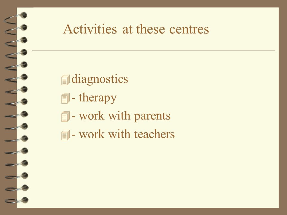 4 diagnostics 4 - therapy 4 - work with parents 4 - work with teachers Activities at these centres