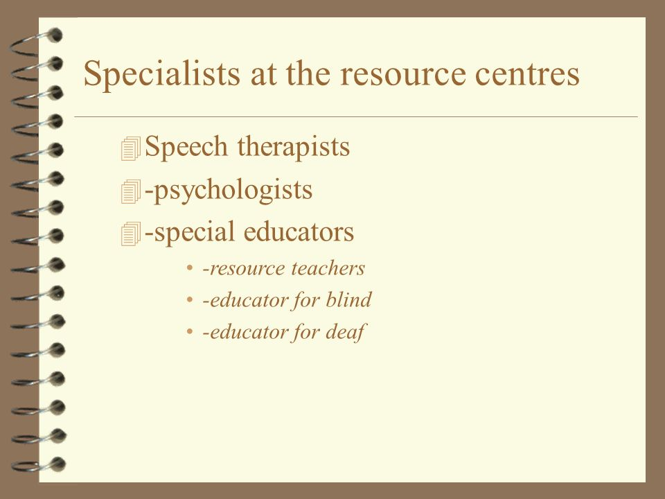 4 Speech therapists 4 -psychologists 4 -special educators -resource teachers -educator for blind -educator for deaf Specialists at the resource centre