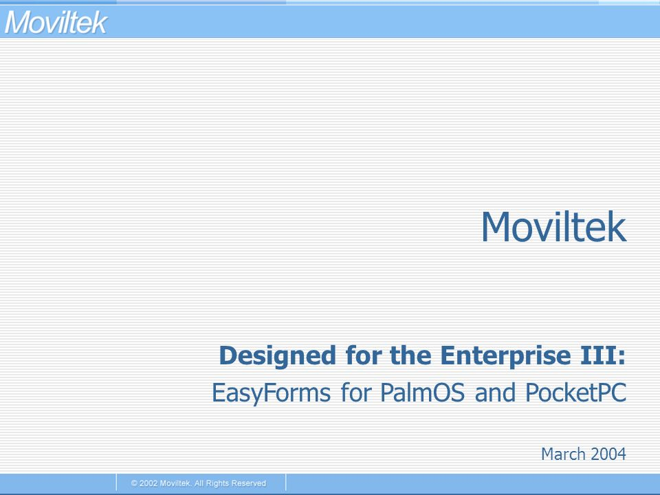 Moviltek March 2004 Designed for the Enterprise III: EasyForms for PalmOS and PocketPC