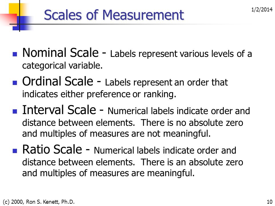 1/2/2014 (c) 2000, Ron S. Kenett, Ph.D.10 Scales of Measurement Nominal Scale - Labels represent various levels of a categorical variable. Ordinal Sca