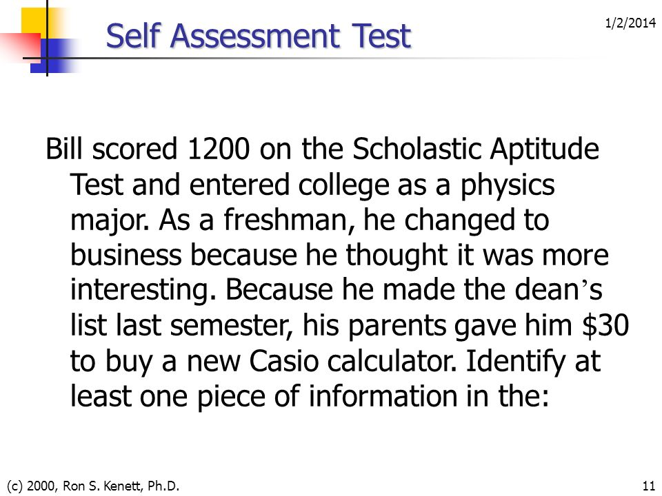 1/2/2014 (c) 2000, Ron S. Kenett, Ph.D.11 Self Assessment Test Bill scored 1200 on the Scholastic Aptitude Test and entered college as a physics major