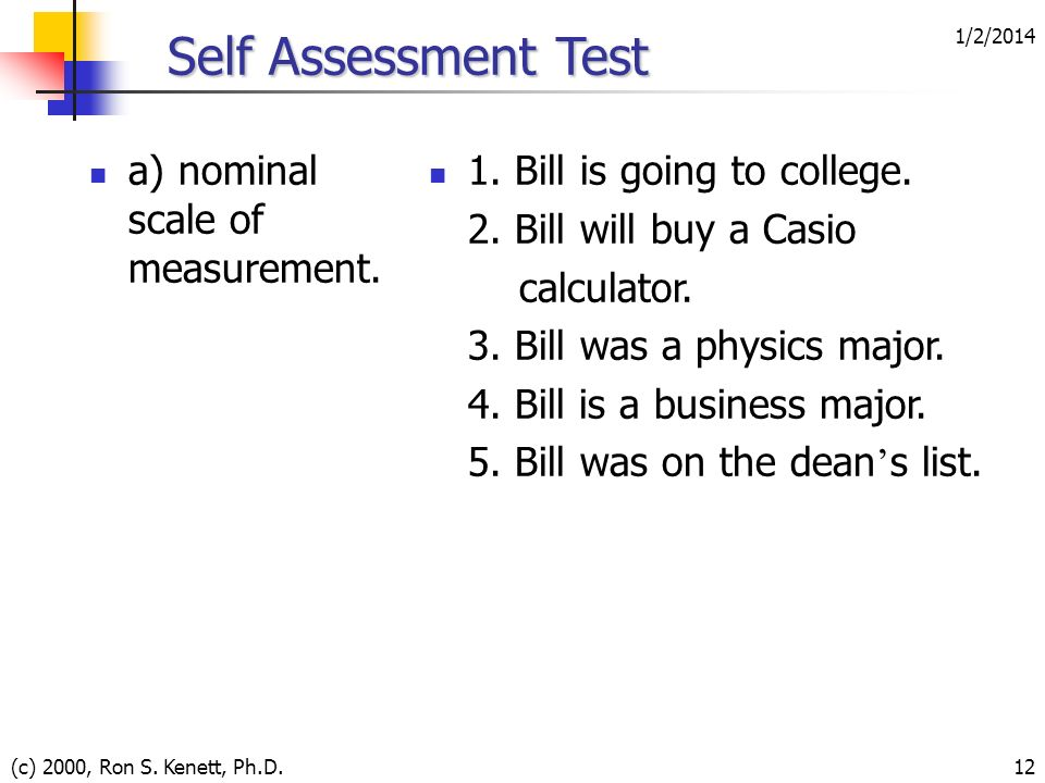 1/2/2014 (c) 2000, Ron S. Kenett, Ph.D.12 Self Assessment Test a) nominal scale of measurement. 1. Bill is going to college. 2. Bill will buy a Casio