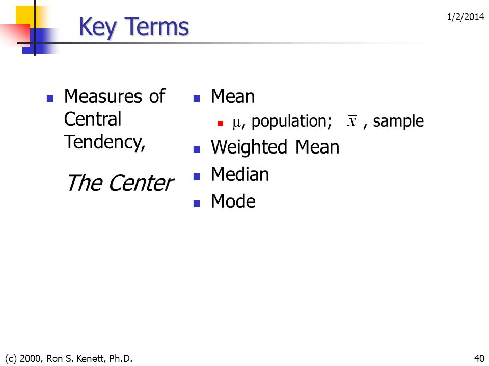 1/2/2014 (c) 2000, Ron S. Kenett, Ph.D.40 Key Terms Measures of Central Tendency, The Center Mean µ, population;, sample Weighted Mean Median Mode