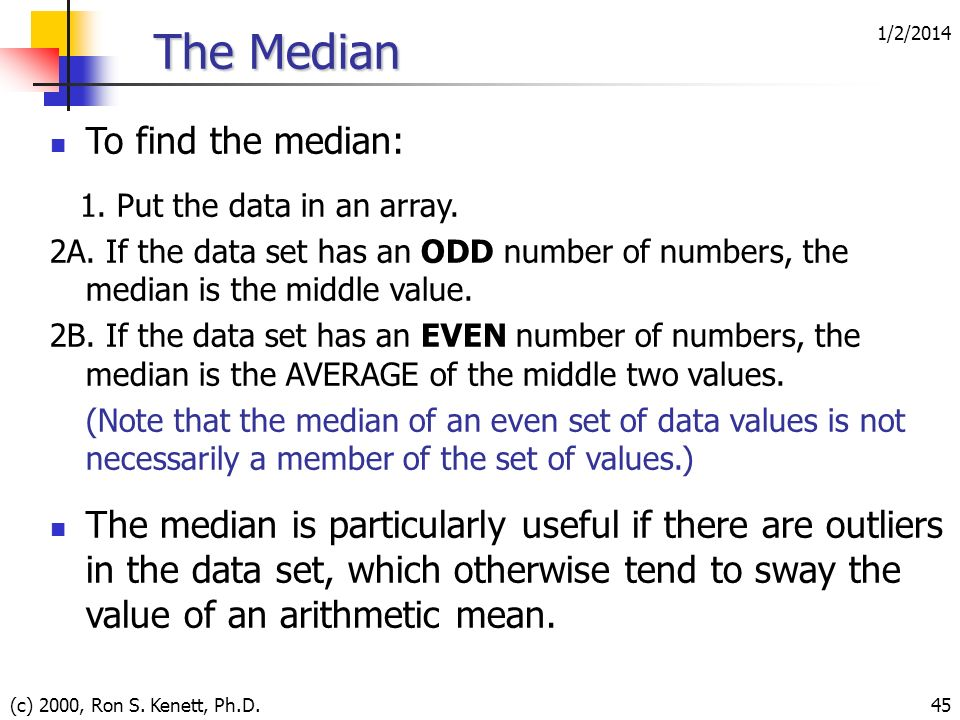 1/2/2014 (c) 2000, Ron S. Kenett, Ph.D.45 The Median To find the median: 1. Put the data in an array. 2A. If the data set has an ODD number of numbers