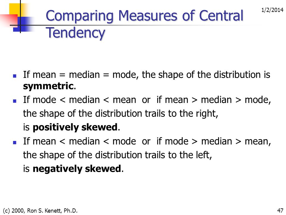 1/2/2014 (c) 2000, Ron S. Kenett, Ph.D.47 Comparing Measures of Central Tendency If mean = median = mode, the shape of the distribution is symmetric.