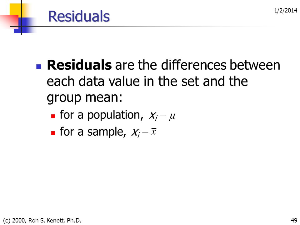 1/2/2014 (c) 2000, Ron S. Kenett, Ph.D.49 Residuals Residuals are the differences between each data value in the set and the group mean: for a populat