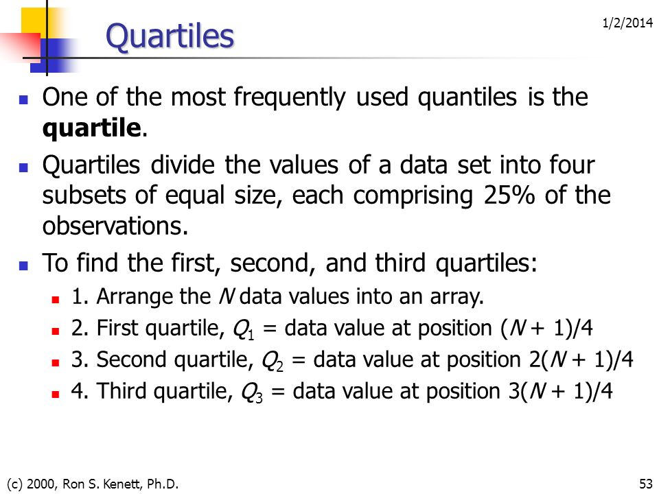 1/2/2014 (c) 2000, Ron S. Kenett, Ph.D.53 Quartiles One of the most frequently used quantiles is the quartile. Quartiles divide the values of a data s