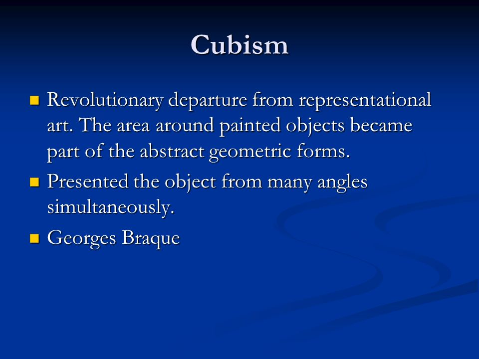Cubism Revolutionary departure from representational art. The area around painted objects became part of the abstract geometric forms. Revolutionary d
