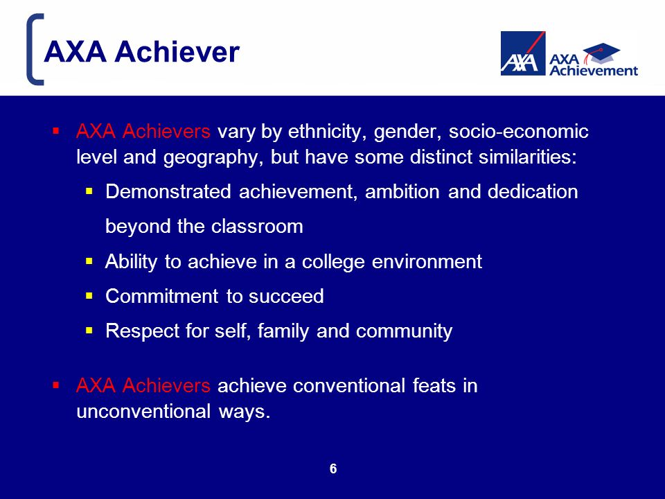 AXA Achiever AXA Achievers vary by ethnicity, gender, socio-economic level and geography, but have some distinct similarities: Demonstrated achievement, ambition and dedication beyond the classroom Ability to achieve in a college environment Commitment to succeed Respect for self, family and community AXA Achievers achieve conventional feats in unconventional ways.