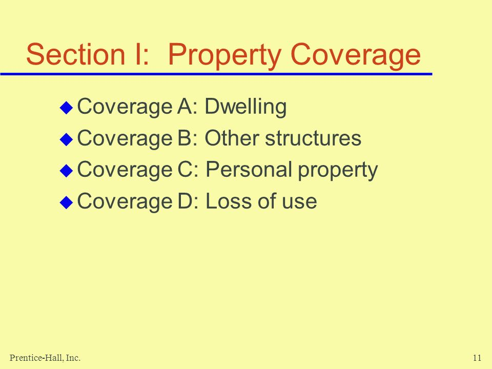 Prentice-Hall, Inc.11 Section I: Property Coverage Coverage A: Dwelling Coverage B: Other structures Coverage C: Personal property Coverage D: Loss of