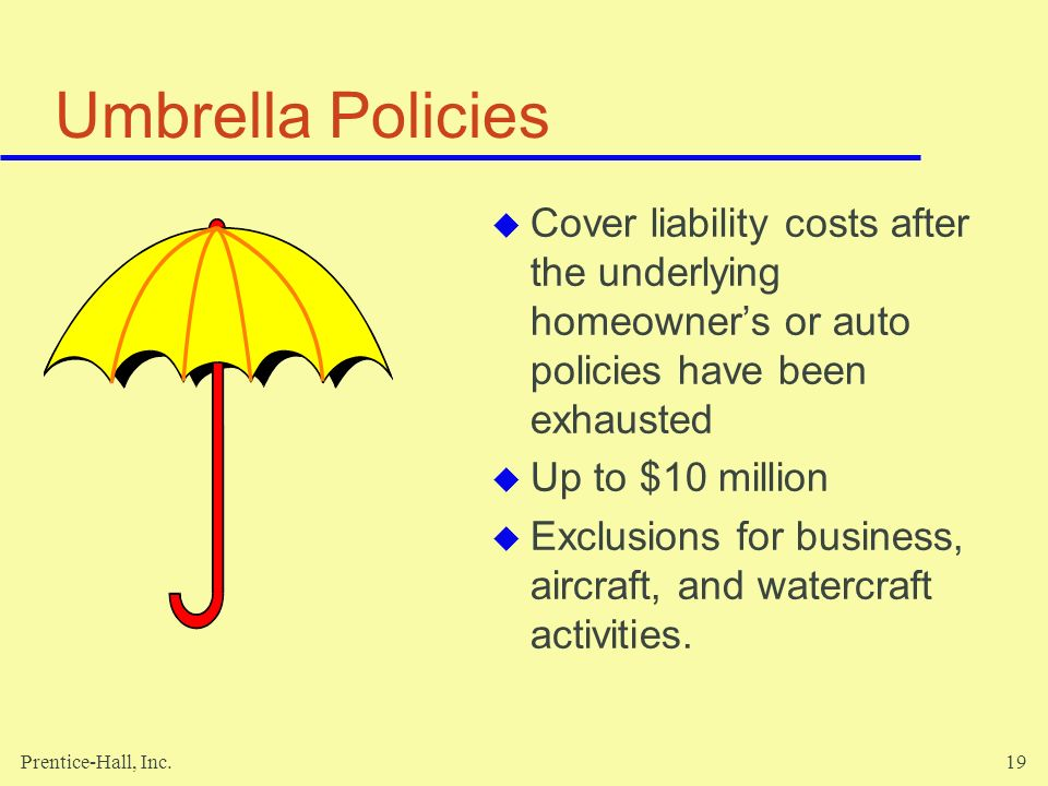 Prentice-Hall, Inc.19 Umbrella Policies Cover liability costs after the underlying homeowners or auto policies have been exhausted Up to $10 million E