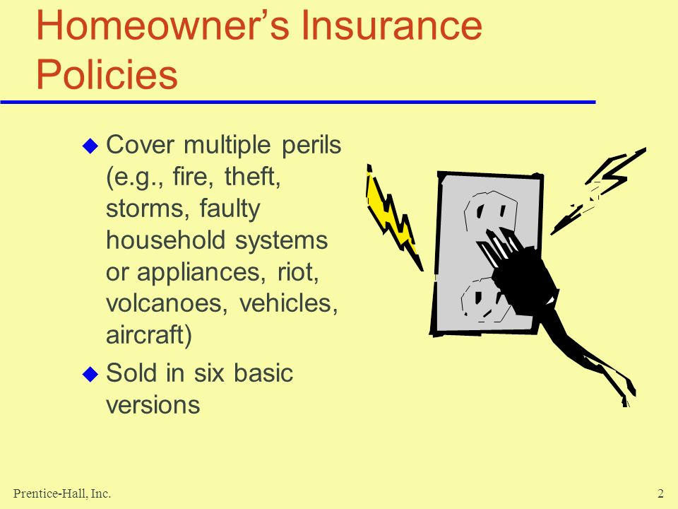 Prentice-Hall, Inc.43 Standard Exclusions Intentional injury or damage Use without permission Vehicle has less than four wheels Someone elses vehicle provided on a regular basis Own automobile, but not listed on your policy Carrying passengers for a fee Driving in a race or speed contest