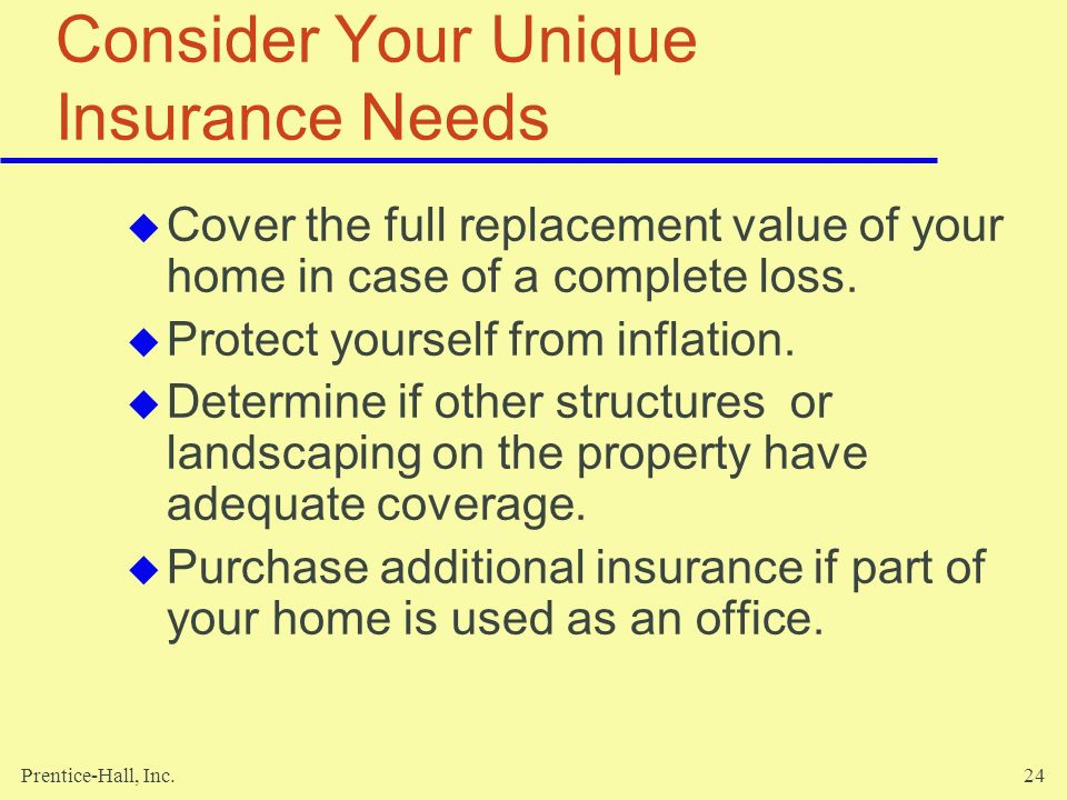 Prentice-Hall, Inc.24 Consider Your Unique Insurance Needs Cover the full replacement value of your home in case of a complete loss. Protect yourself