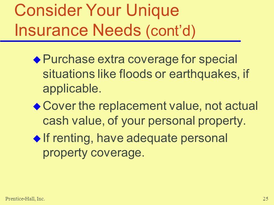 Prentice-Hall, Inc.25 Consider Your Unique Insurance Needs (contd) Purchase extra coverage for special situations like floods or earthquakes, if appli