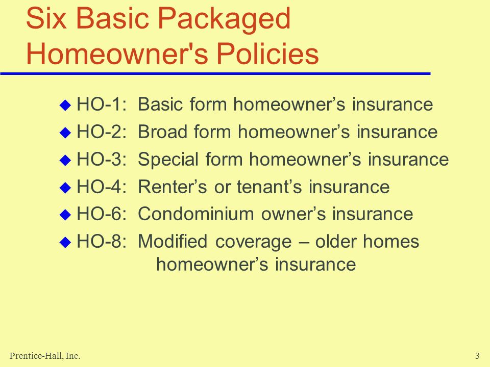 Prentice-Hall, Inc.3 Six Basic Packaged Homeowner's Policies HO-1: Basic form homeowners insurance HO-2: Broad form homeowners insurance HO-3: Special
