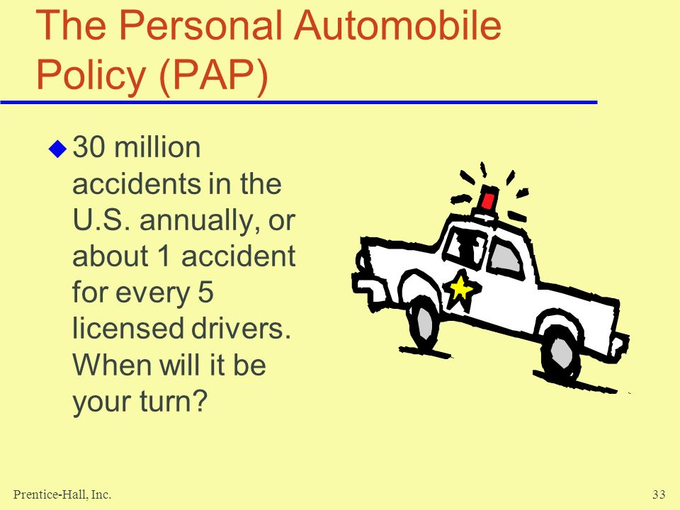 Prentice-Hall, Inc.33 The Personal Automobile Policy (PAP) 30 million accidents in the U.S. annually, or about 1 accident for every 5 licensed drivers