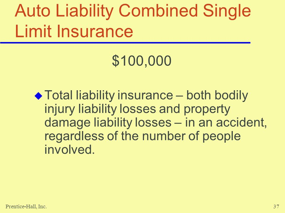 Prentice-Hall, Inc.37 Auto Liability Combined Single Limit Insurance $100,000 Total liability insurance – both bodily injury liability losses and prop