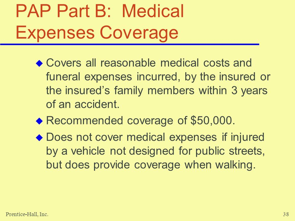 Prentice-Hall, Inc.38 PAP Part B: Medical Expenses Coverage Covers all reasonable medical costs and funeral expenses incurred, by the insured or the i