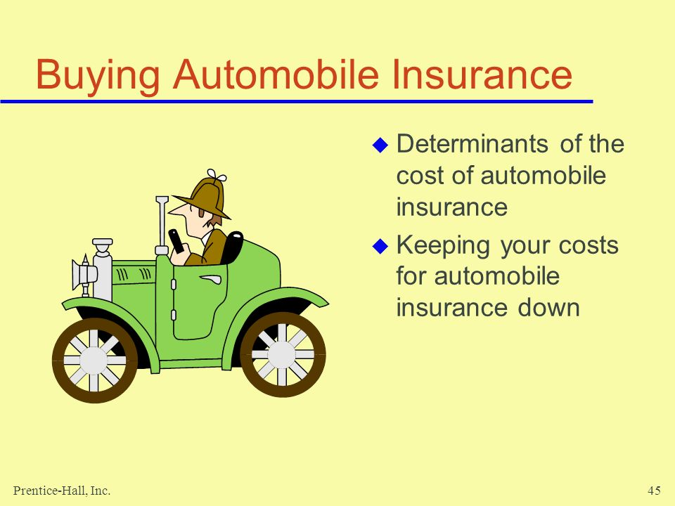 Prentice-Hall, Inc.45 Buying Automobile Insurance Determinants of the cost of automobile insurance Keeping your costs for automobile insurance down