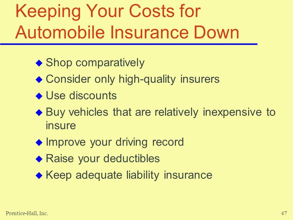 Prentice-Hall, Inc.47 Keeping Your Costs for Automobile Insurance Down Shop comparatively Consider only high-quality insurers Use discounts Buy vehicl