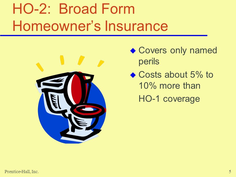 Prentice-Hall, Inc.6 HO-3: Special Form Homeowners Insurance Covers all direct physical losses to your home – open perils protection Exceptions include floods, wars, earthquakes, and nuclear accidents Cost approximately 10% to 15% more than HO-1 coverage