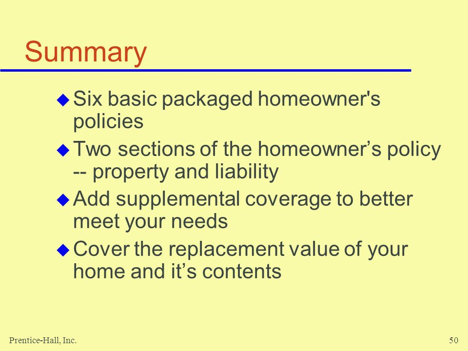 Prentice-Hall, Inc.50 Summary Six basic packaged homeowner's policies Two sections of the homeowners policy -- property and liability Add supplemental