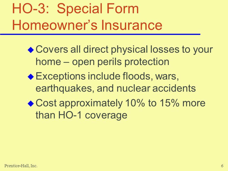Prentice-Hall, Inc.6 HO-3: Special Form Homeowners Insurance Covers all direct physical losses to your home – open perils protection Exceptions includ