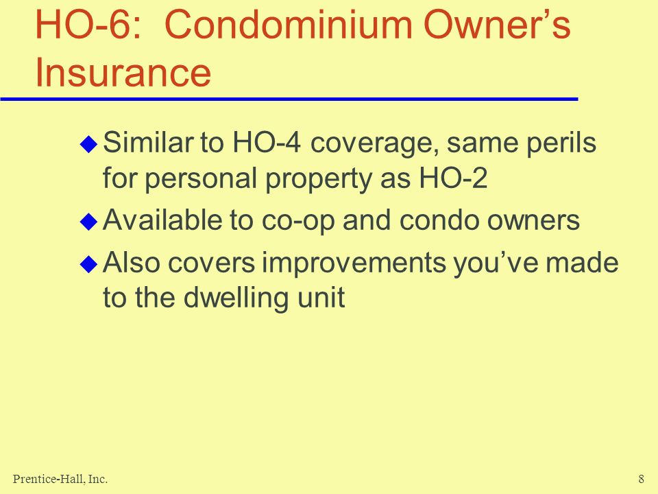 Prentice-Hall, Inc.8 HO-6: Condominium Owners Insurance Similar to HO-4 coverage, same perils for personal property as HO-2 Available to co-op and con