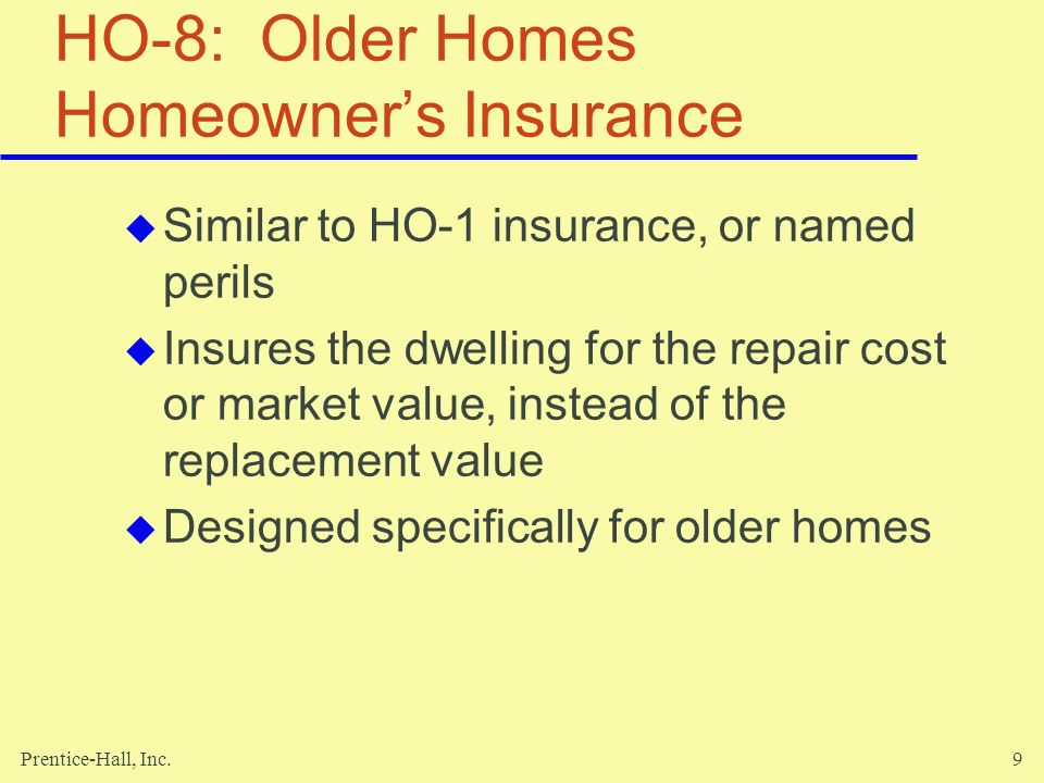 Prentice-Hall, Inc.50 Summary Six basic packaged homeowner s policies Two sections of the homeowners policy -- property and liability Add supplemental coverage to better meet your needs Cover the replacement value of your home and its contents