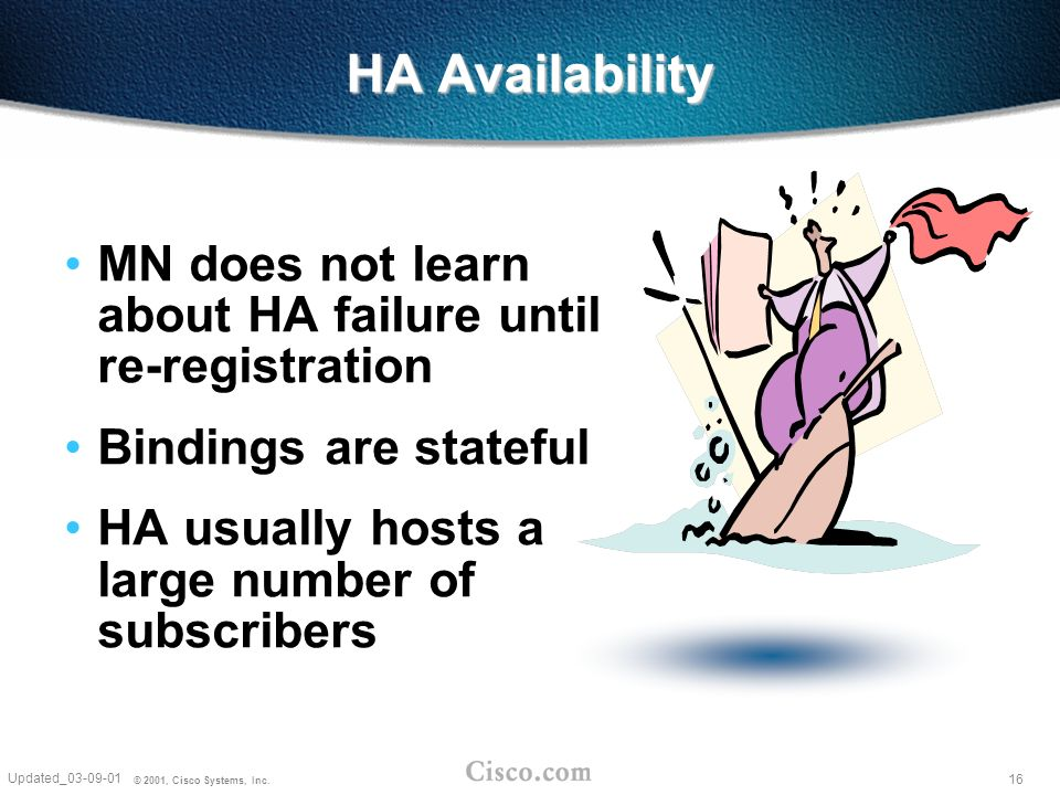 16 Updated_03-09-01 © 2001, Cisco Systems, Inc. HA Availability MN does not learn about HA failure until re-registration Bindings are stateful HA usua