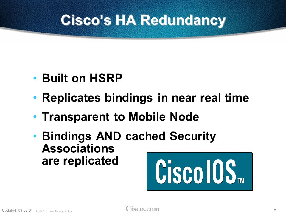 17 Updated_03-09-01 © 2001, Cisco Systems, Inc. Ciscos HA Redundancy Built on HSRP Replicates bindings in near real time Transparent to Mobile Node Bi
