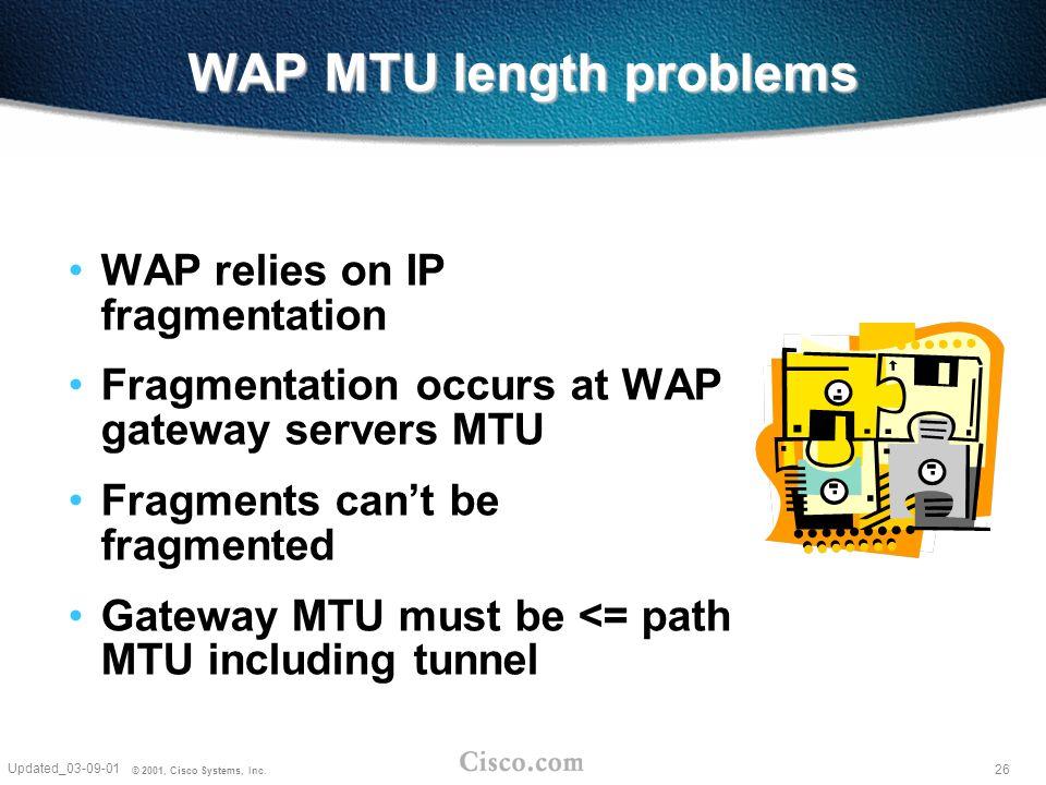 26 Updated_03-09-01 © 2001, Cisco Systems, Inc. WAP MTU length problems WAP relies on IP fragmentation Fragmentation occurs at WAP gateway servers MTU